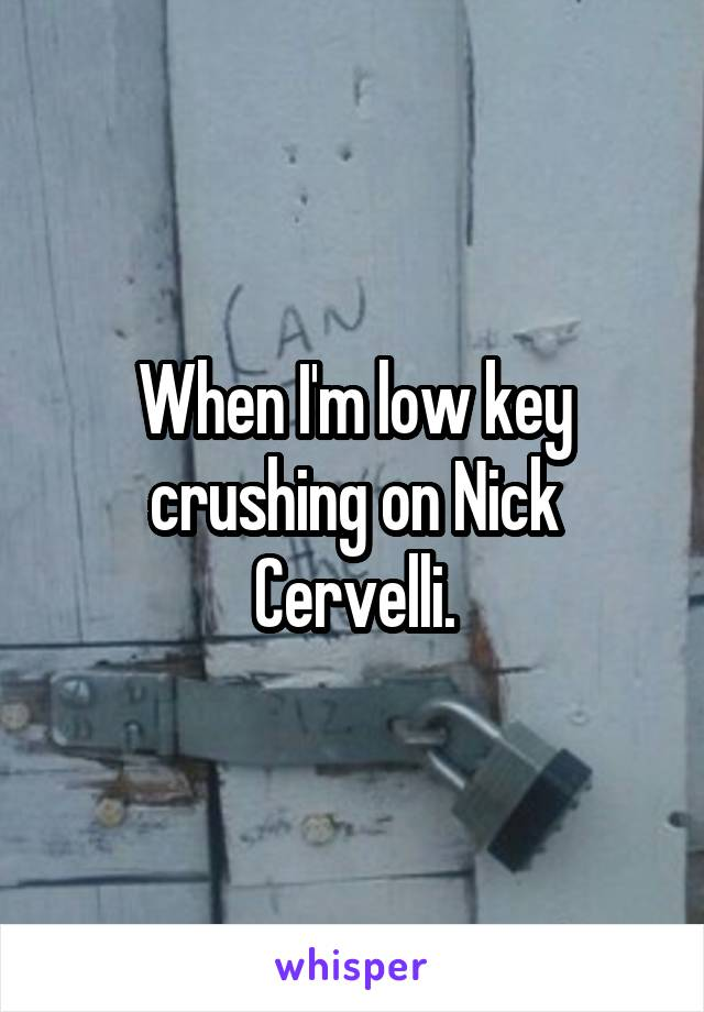 When I'm low key crushing on Nick Cervelli.