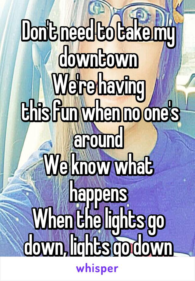 Don't need to take my downtown We're having  this fun when no one's around We know what happens When the lights go down, lights go down