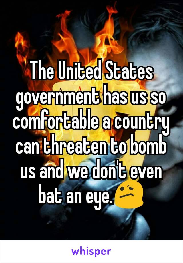 The United States government has us so comfortable a country can threaten to bomb us and we don't even bat an eye.😕
