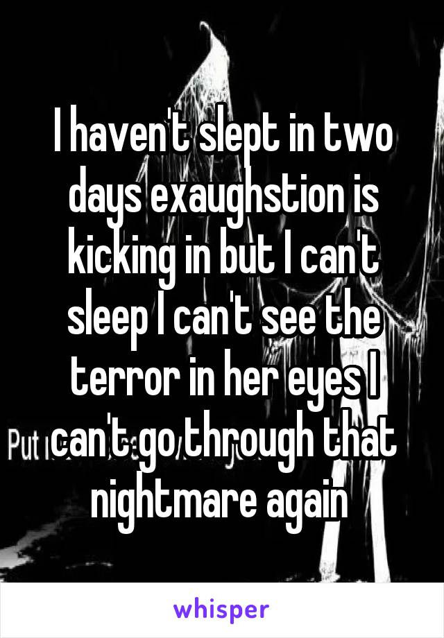 I haven't slept in two days exaughstion is kicking in but I can't sleep I can't see the terror in her eyes I can't go through that nightmare again