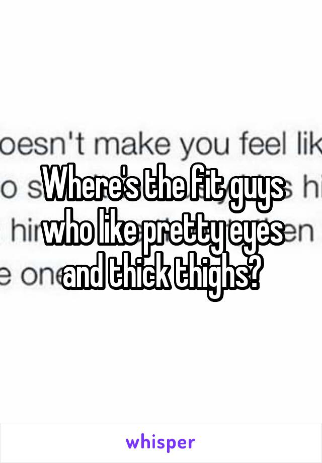 Where's the fit guys who like pretty eyes and thick thighs?