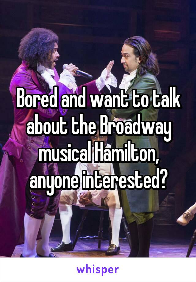 Bored and want to talk about the Broadway musical Hamilton, anyone interested?