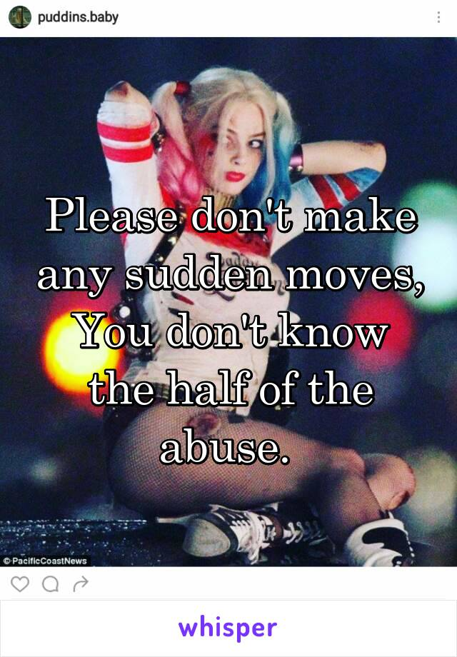 Please don't make any sudden moves, You don't know the half of the abuse.