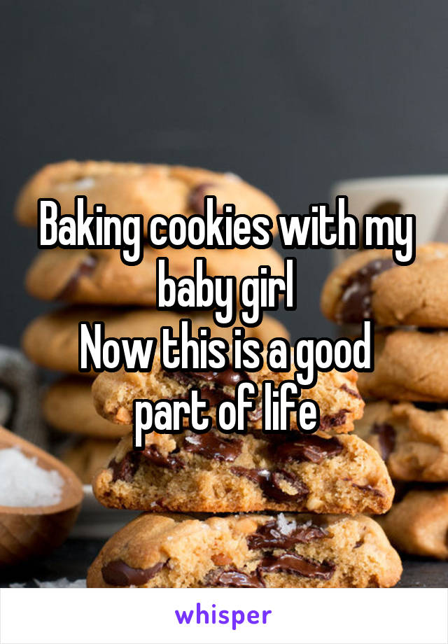 Baking cookies with my baby girl Now this is a good part of life