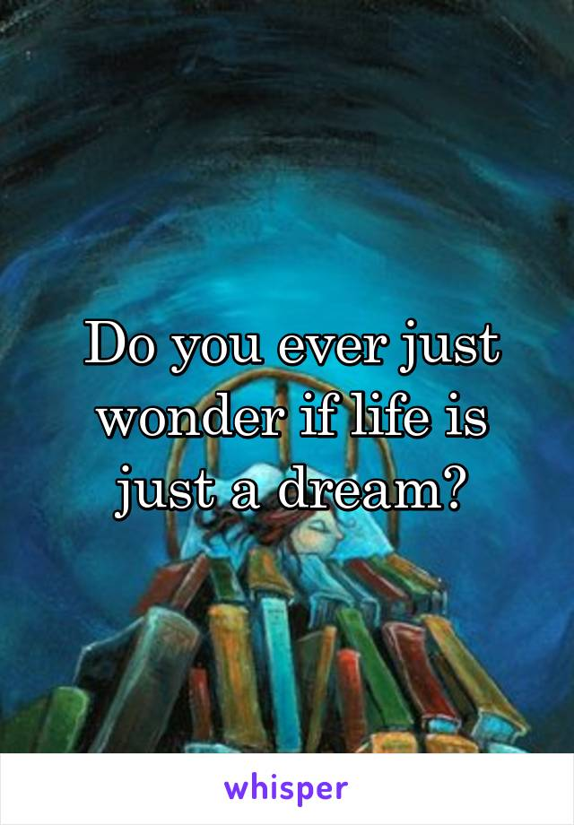 Do you ever just wonder if life is just a dream?