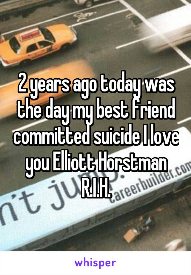 2 years ago today was the day my best friend committed suicide I love you Elliott Horstman R.I.H.