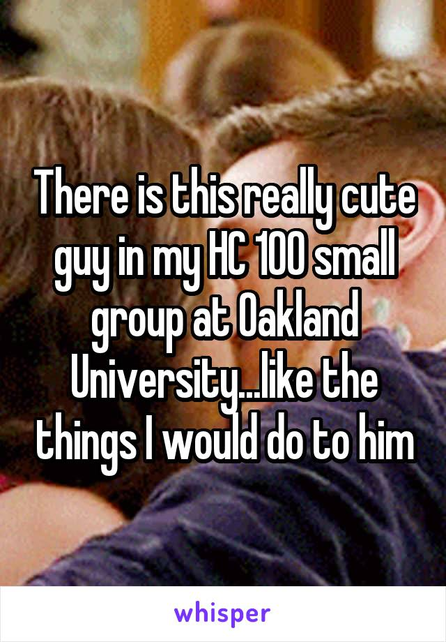 There is this really cute guy in my HC 100 small group at Oakland University...like the things I would do to him