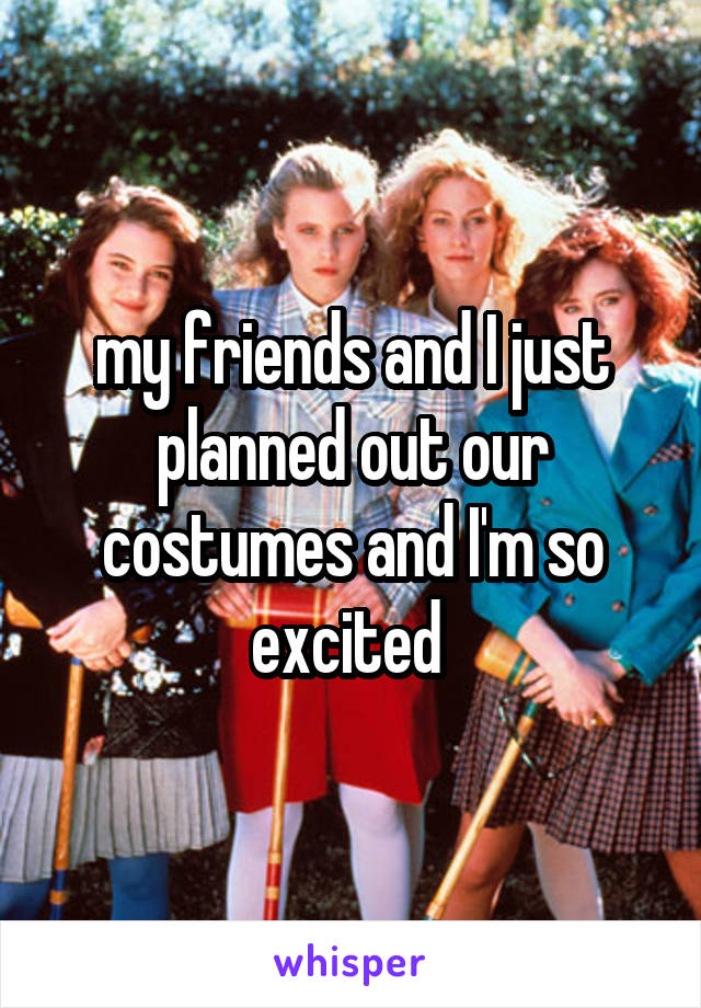 my friends and I just planned out our costumes and I'm so excited