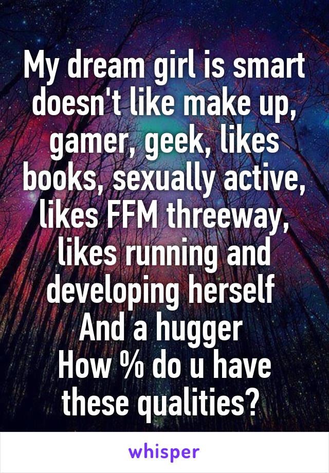 My dream girl is smart doesn't like make up, gamer, geek, likes books, sexually active, likes FFM threeway, likes running and developing herself  And a hugger  How % do u have these qualities?