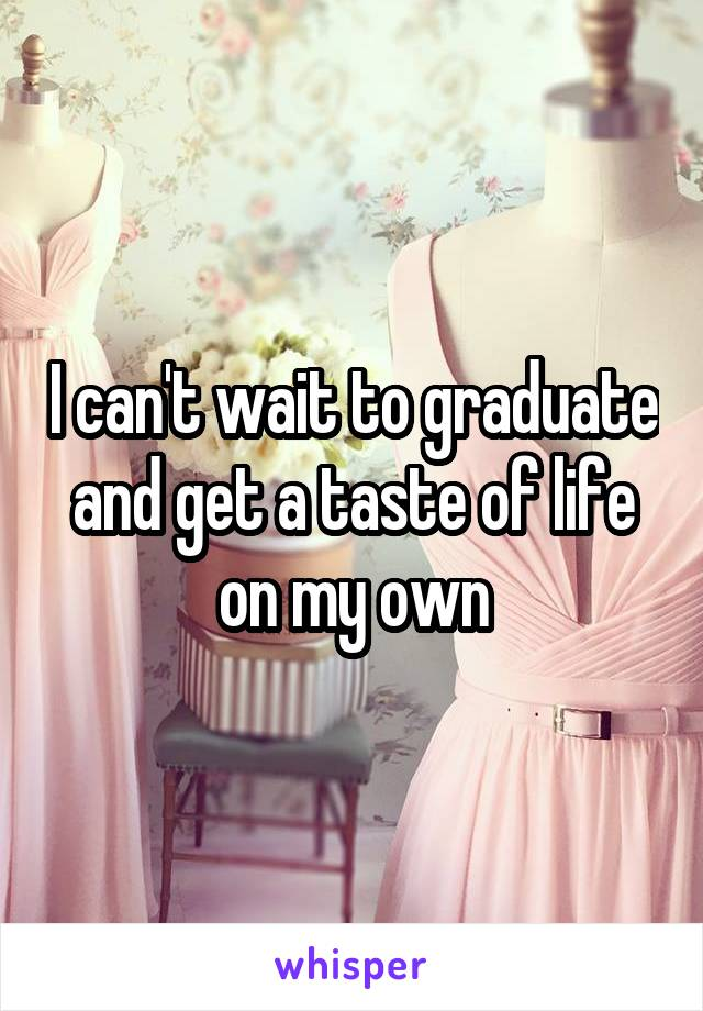 I can't wait to graduate and get a taste of life on my own