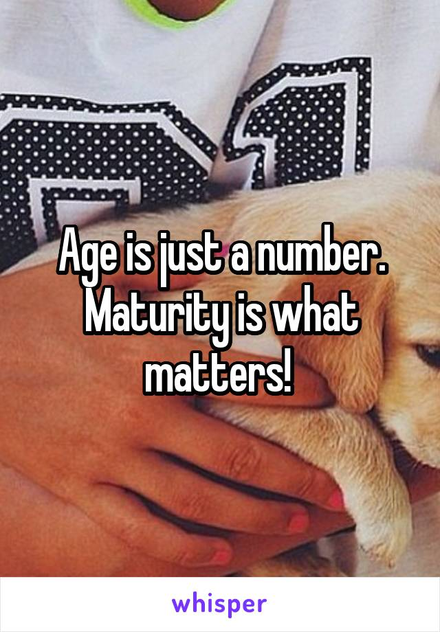 Age is just a number. Maturity is what matters!