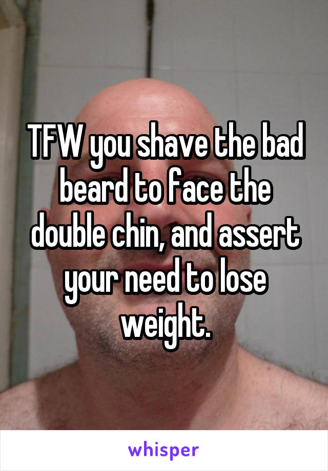 TFW you shave the bad beard to face the double chin, and assert your need to lose weight.