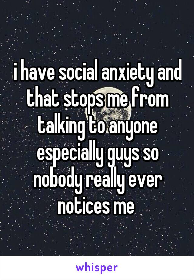 i have social anxiety and that stops me from talking to anyone especially guys so nobody really ever notices me