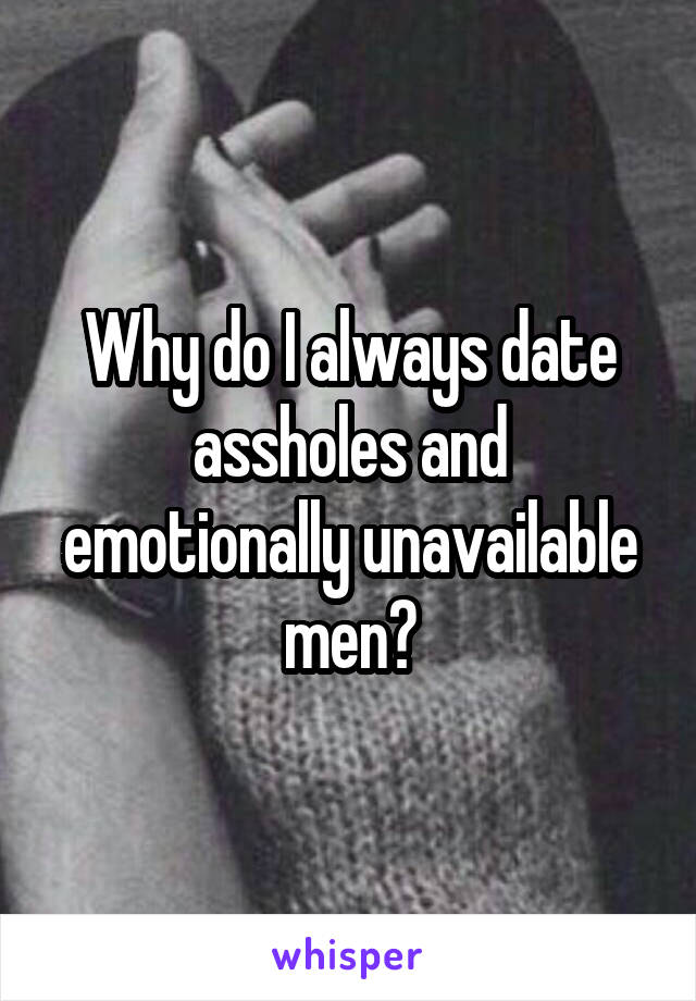 Why do I always date assholes and emotionally unavailable men?