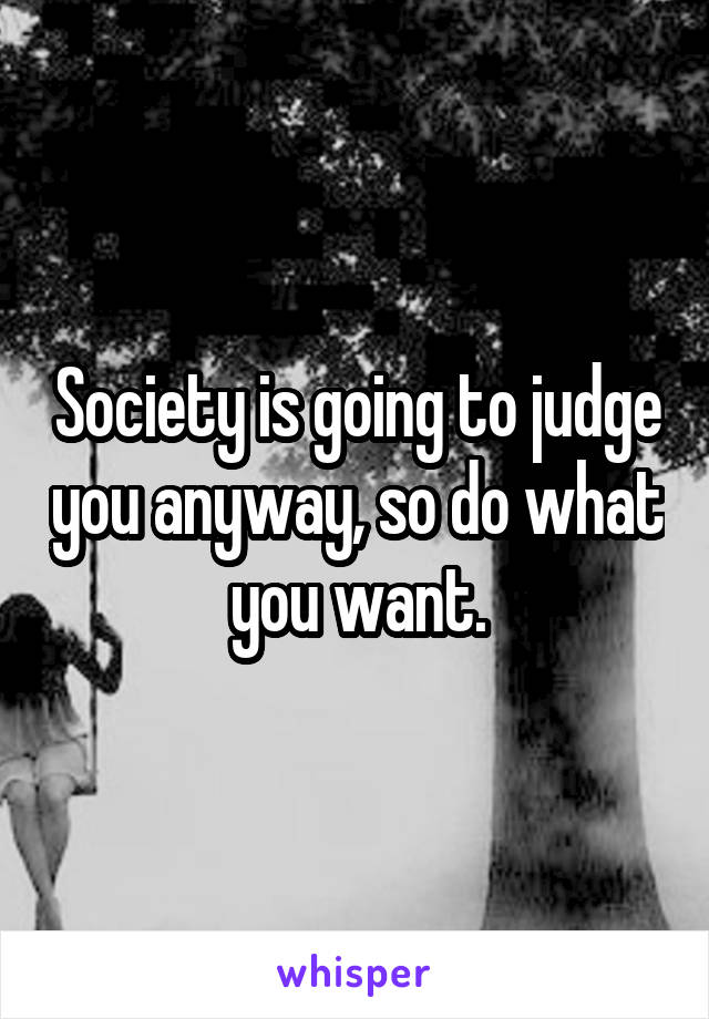 Society is going to judge you anyway, so do what you want.
