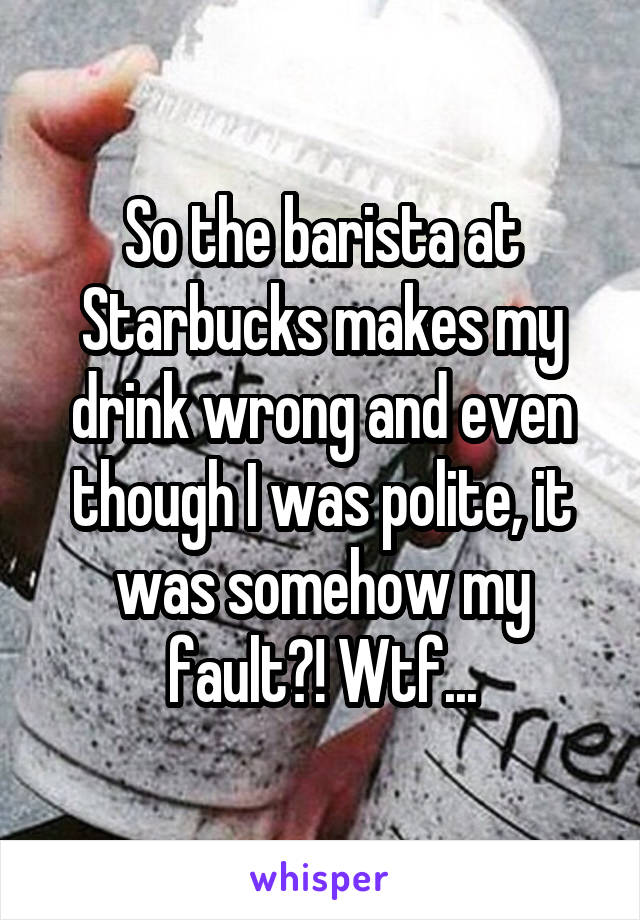 So the barista at Starbucks makes my drink wrong and even though I was polite, it was somehow my fault?! Wtf...