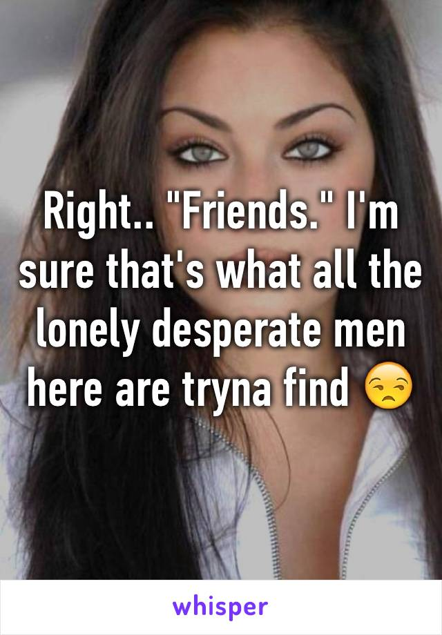 "Right.. ""Friends."" I'm sure that's what all the lonely desperate men here are tryna find 😒"