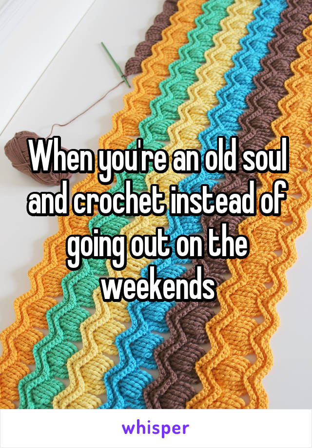 When you're an old soul and crochet instead of going out on the weekends