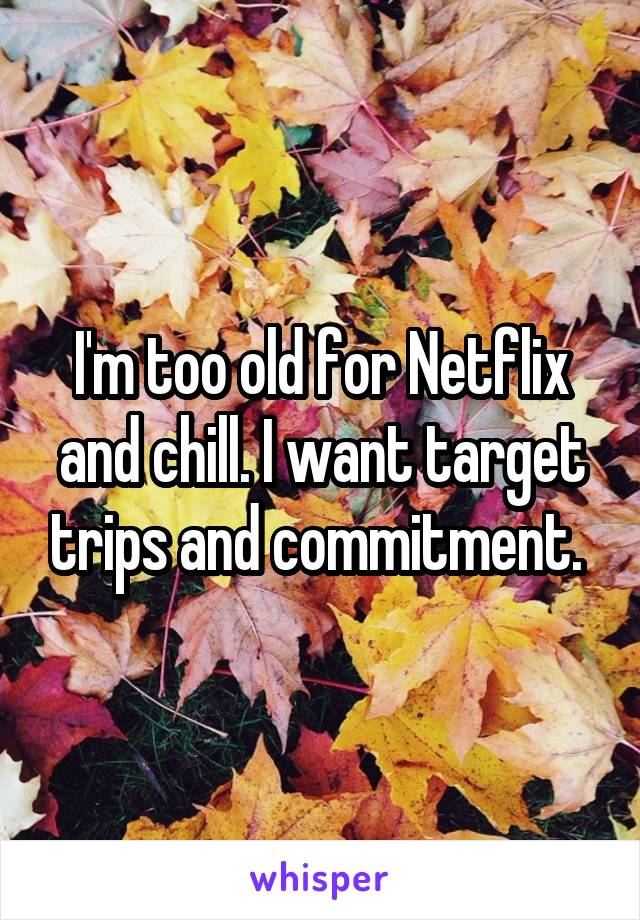 I'm too old for Netflix and chill. I want target trips and commitment.