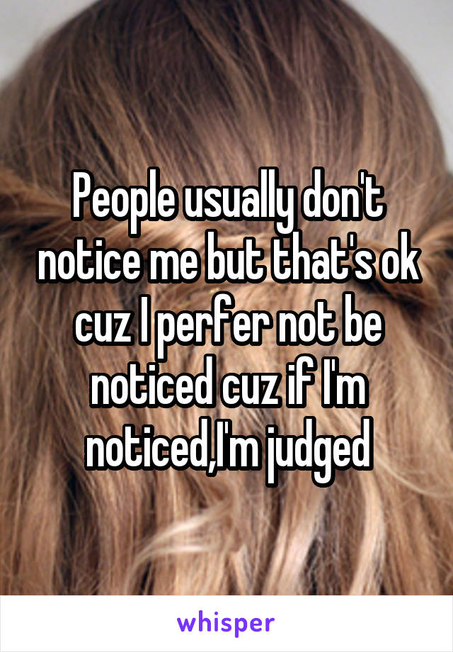 People usually don't notice me but that's ok cuz I perfer not be noticed cuz if I'm noticed,I'm judged