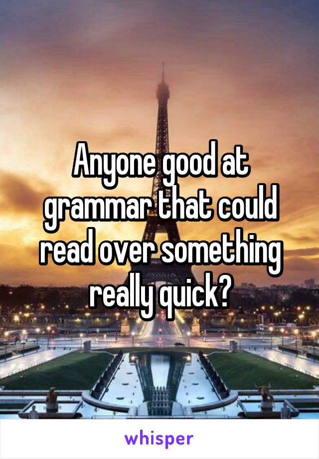 Anyone good at grammar that could read over something really quick?