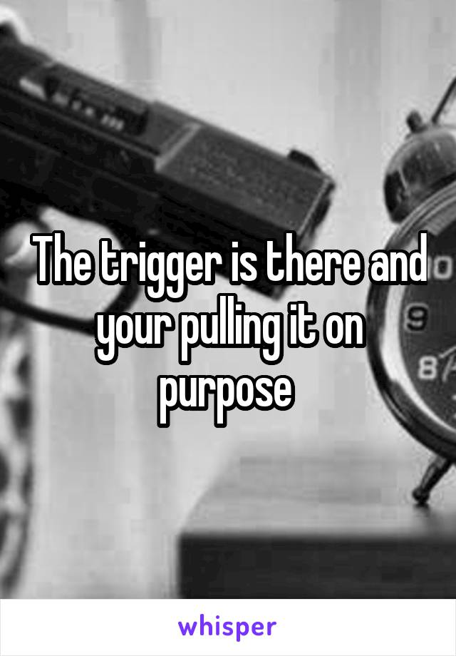 The trigger is there and your pulling it on purpose