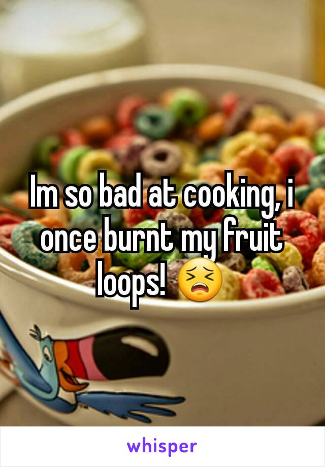 Im so bad at cooking, i once burnt my fruit loops! 😣