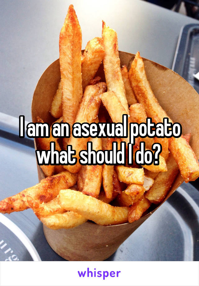 I am an asexual potato what should I do?