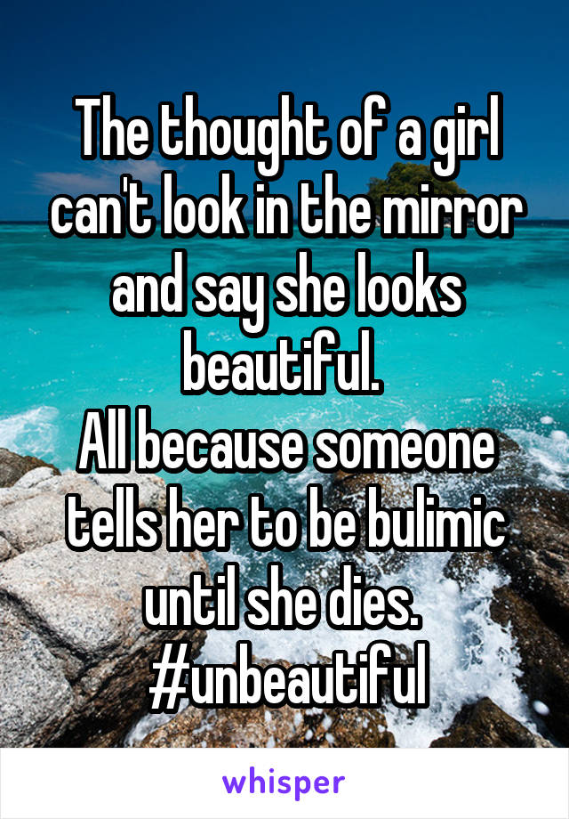 The thought of a girl can't look in the mirror and say she looks beautiful.  All because someone tells her to be bulimic until she dies.  #unbeautiful