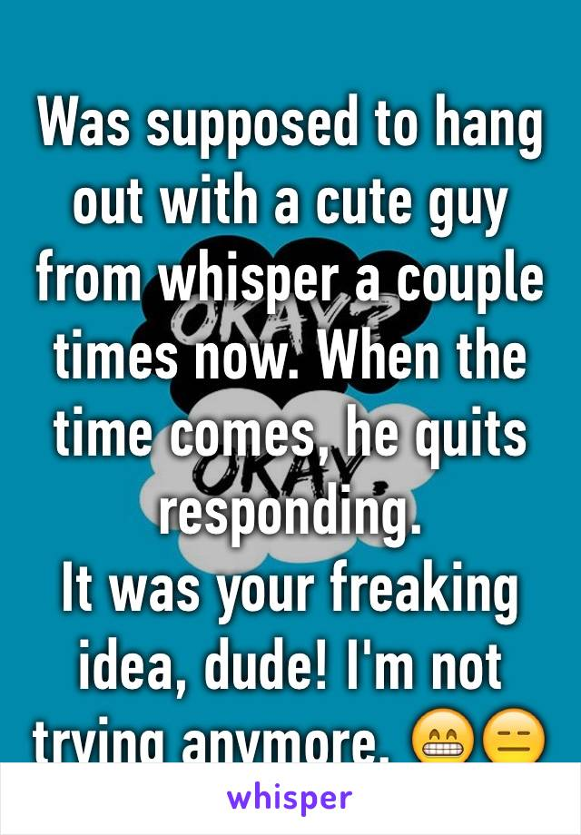 Was supposed to hang out with a cute guy from whisper a couple times now. When the time comes, he quits responding.  It was your freaking idea, dude! I'm not trying anymore. 😁😑