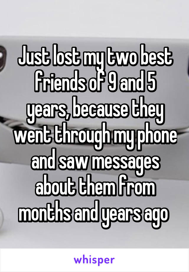 Just lost my two best friends of 9 and 5 years, because they went through my phone and saw messages about them from months and years ago