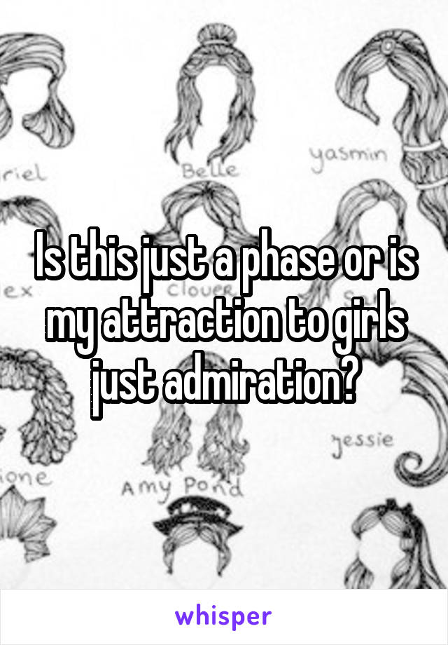 Is this just a phase or is my attraction to girls just admiration?