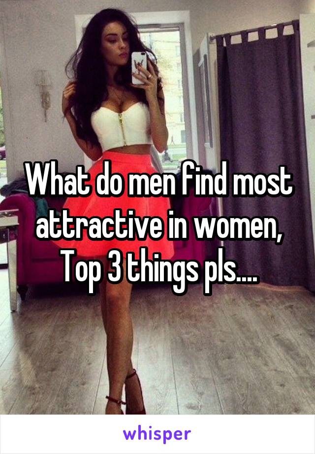 What do men find most attractive in women, Top 3 things pls....