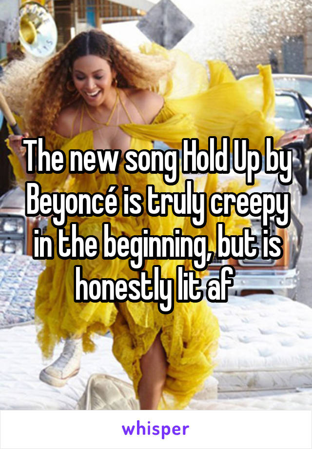 The new song Hold Up by Beyoncé is truly creepy in the beginning, but is honestly lit af