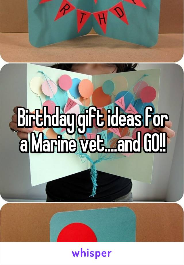 Birthday gift ideas for a Marine vet....and GO!!
