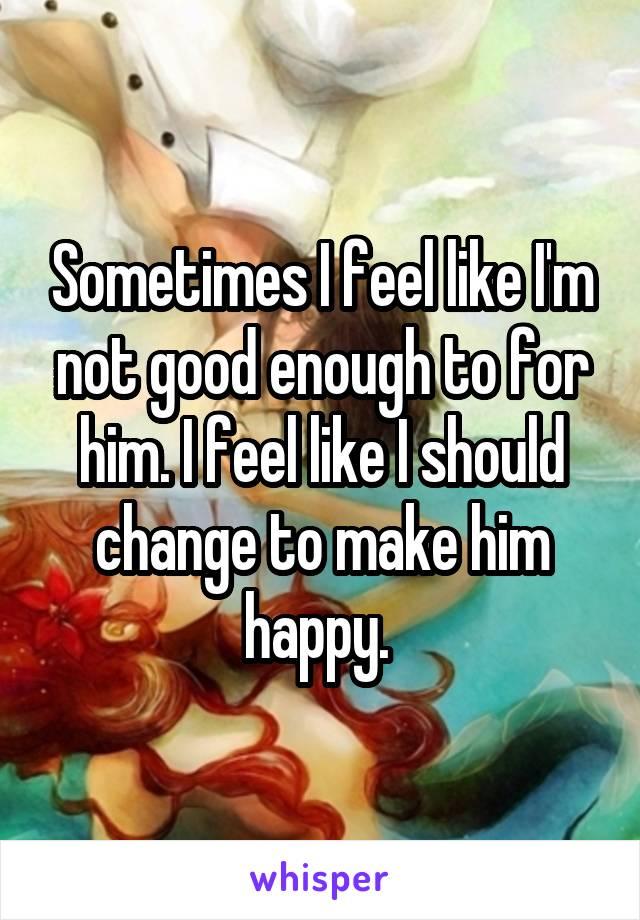 Sometimes I feel like I'm not good enough to for him. I feel like I should change to make him happy.