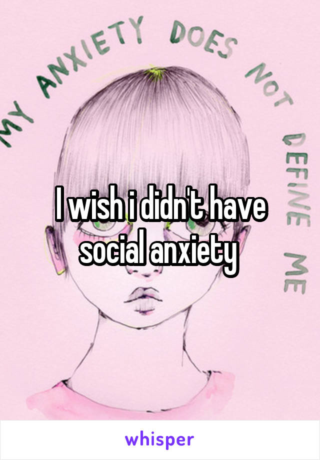 I wish i didn't have social anxiety