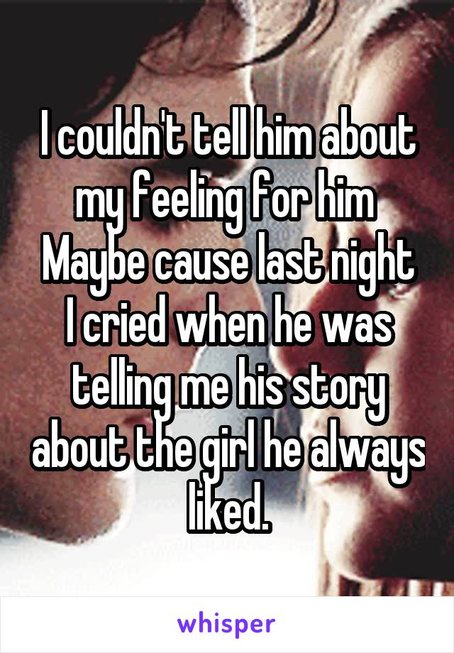 I couldn't tell him about my feeling for him  Maybe cause last night I cried when he was telling me his story about the girl he always liked.
