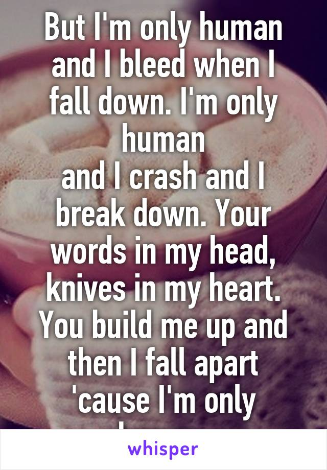 But I'm only human and I bleed when I fall down. I'm only human and I crash and I break down. Your words in my head, knives in my heart. You build me up and then I fall apart 'cause I'm only human.