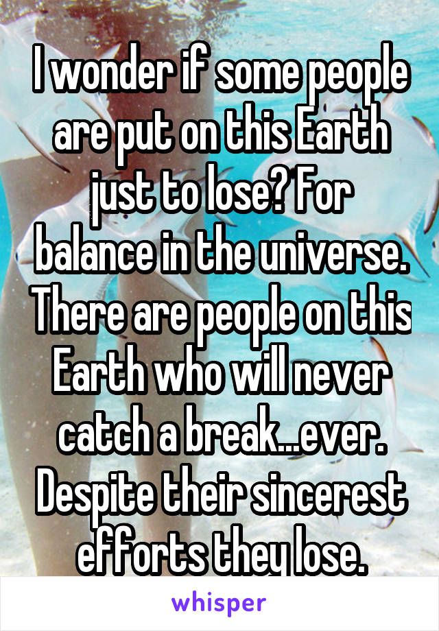 I wonder if some people are put on this Earth just to lose? For balance in the universe. There are people on this Earth who will never catch a break...ever. Despite their sincerest efforts they lose.