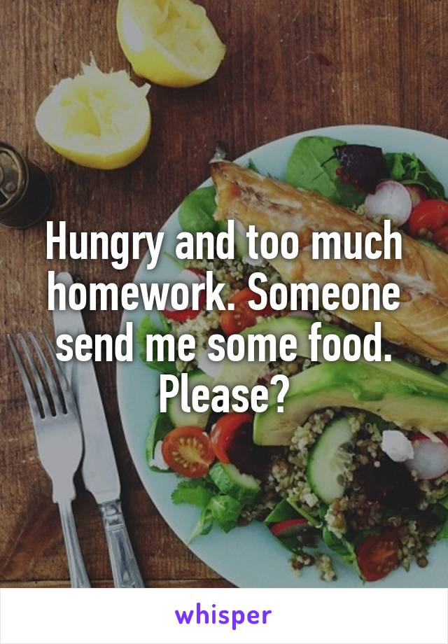Hungry and too much homework. Someone send me some food. Please?