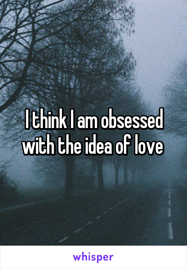 I think I am obsessed with the idea of love