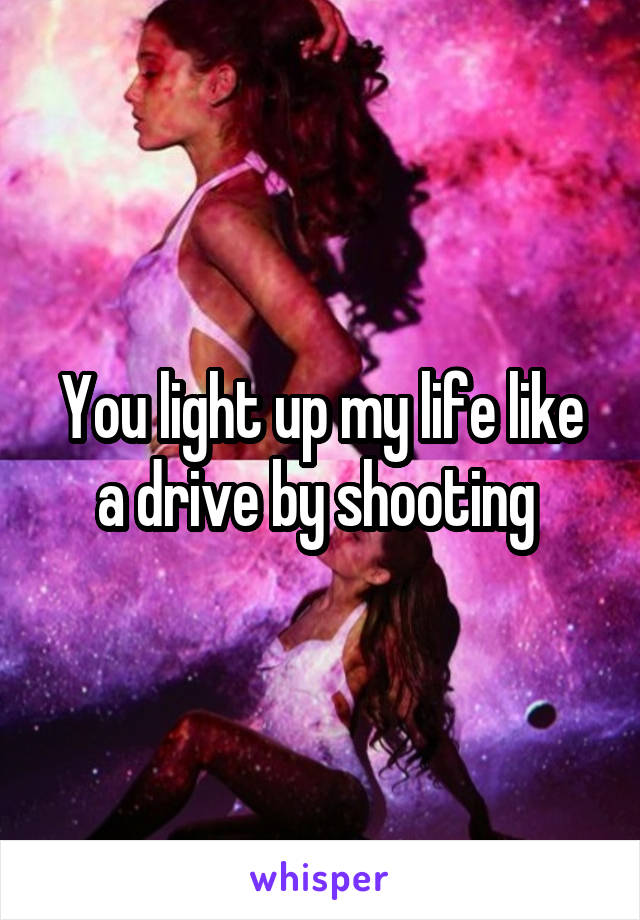 You light up my life like a drive by shooting