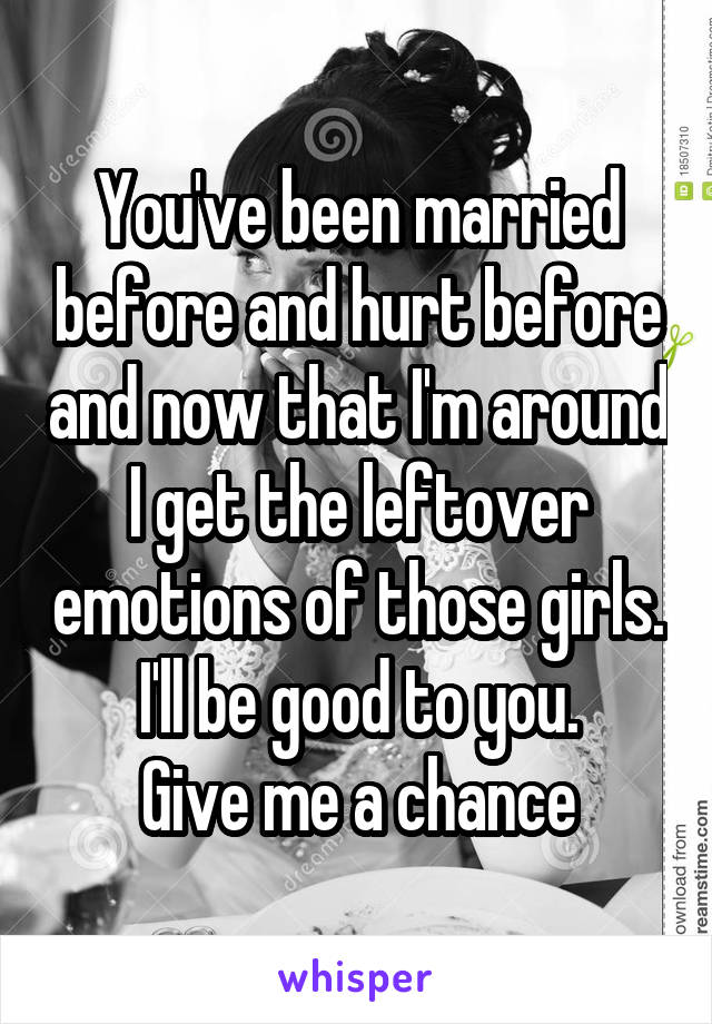 You've been married before and hurt before and now that I'm around I get the leftover emotions of those girls. I'll be good to you.  Give me a chance