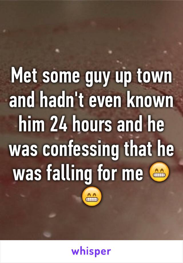 Met some guy up town and hadn't even known him 24 hours and he was confessing that he was falling for me 😁😁
