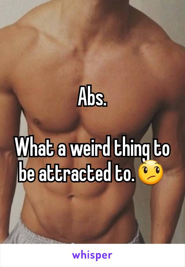 Abs.  What a weird thing to be attracted to.😞