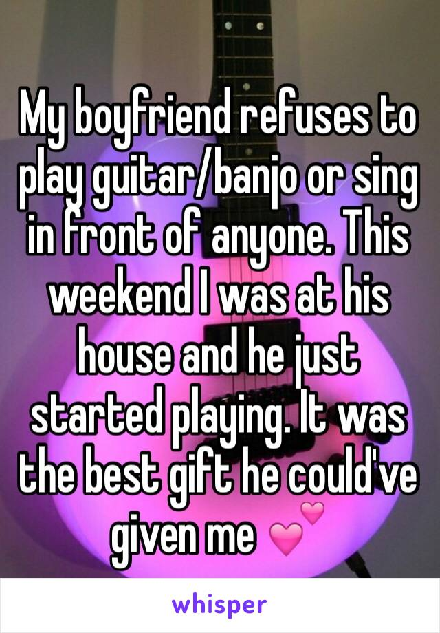 My boyfriend refuses to play guitar/banjo or sing in front of anyone. This weekend I was at his house and he just started playing. It was the best gift he could've given me 💕