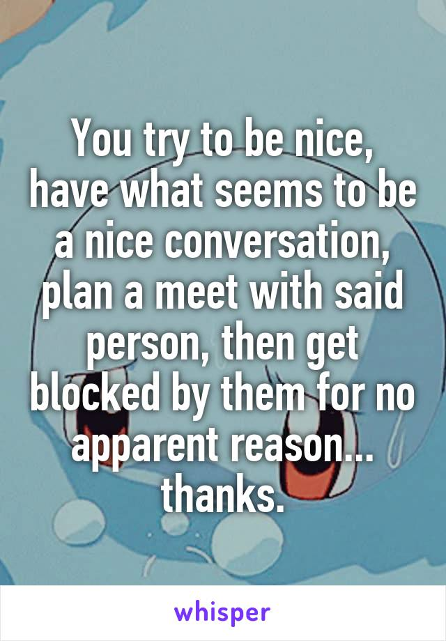 You try to be nice, have what seems to be a nice conversation, plan a meet with said person, then get blocked by them for no apparent reason... thanks.