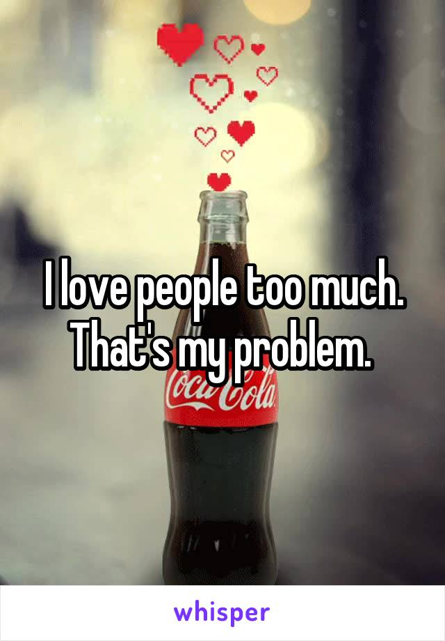 I love people too much. That's my problem.