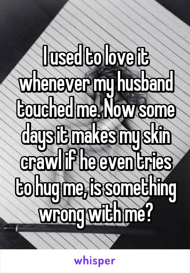 I used to love it whenever my husband touched me. Now some days it makes my skin crawl if he even tries to hug me, is something wrong with me?